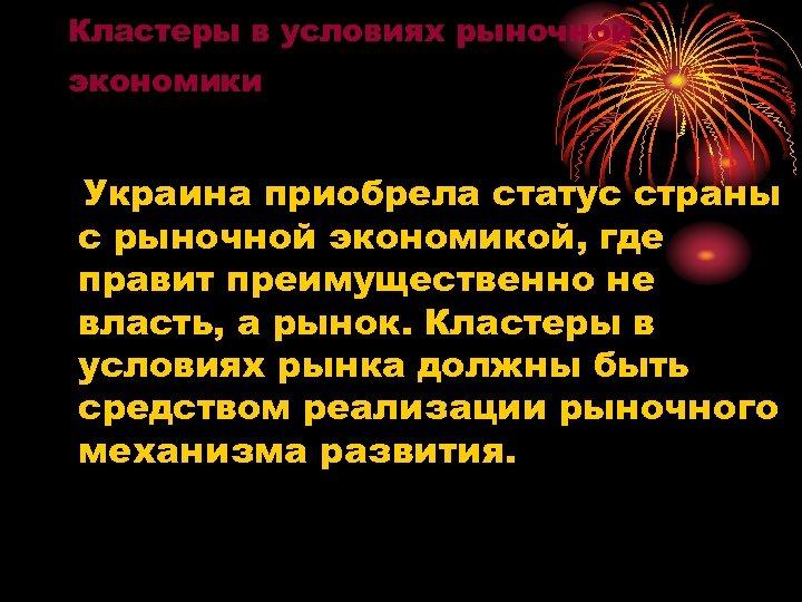 Кластеры в условиях рыночной экономики Украина приобрела статус страны с рыночной экономикой, где правит