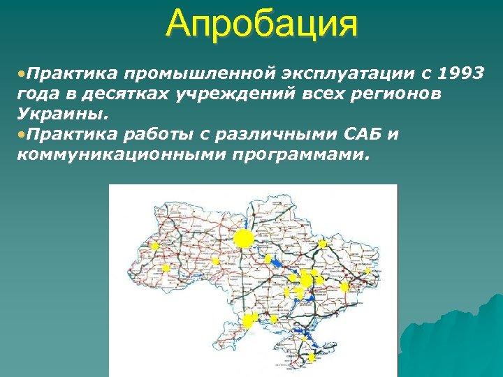 Апробация • Практика промышленной эксплуатации с 1993 года в десятках учреждений всех регионов Украины.