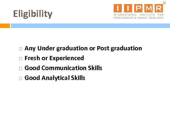 Eligibility Any Under graduation or Post graduation Fresh or Experienced Good Communication Skills Good