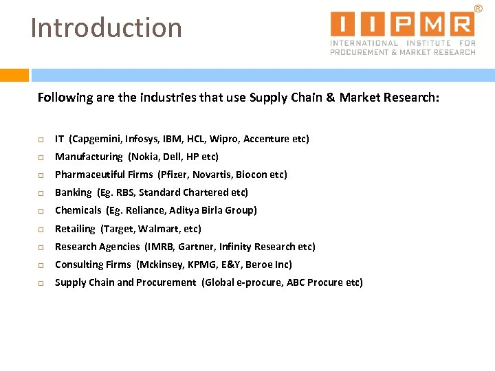 Introduction Following are the industries that use Supply Chain & Market Research: IT (Capgemini,
