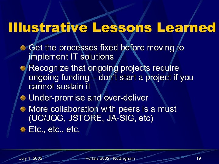 Illustrative Lessons Learned Get the processes fixed before moving to implement IT solutions Recognize