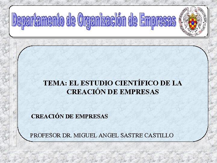 TEMA: EL ESTUDIO CIENTÍFICO DE LA CREACIÓN DE EMPRESAS PROFESOR DR. MIGUEL ANGEL SASTRE