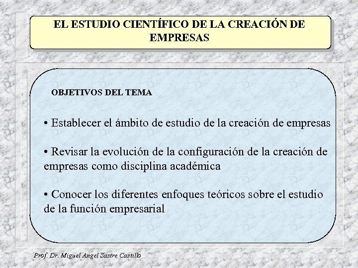 EL ESTUDIO CIENTÍFICO DE LA CREACIÓN DE EMPRESAS OBJETIVOS DEL TEMA • Establecer el