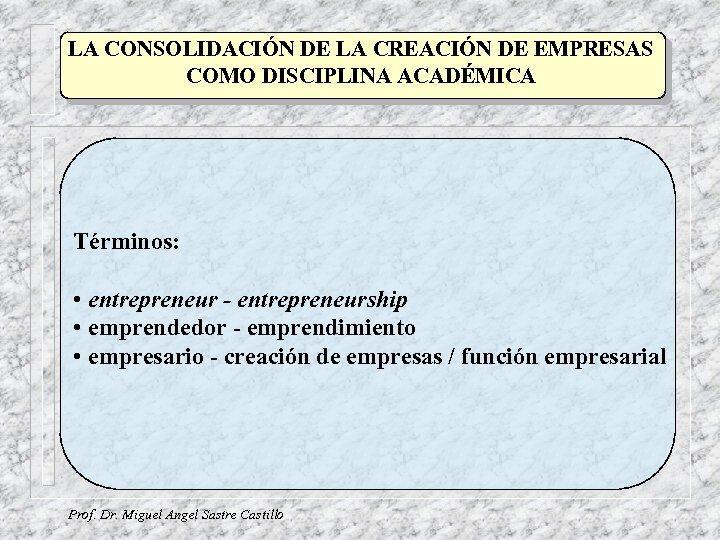 LA CONSOLIDACIÓN DE LA CREACIÓN DE EMPRESAS COMO DISCIPLINA ACADÉMICA Términos: • entrepreneur -