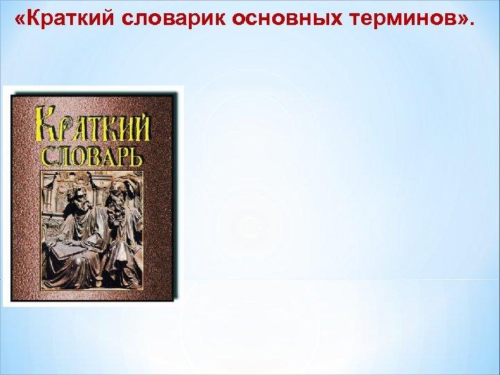 «Краткий словарик основных терминов» .