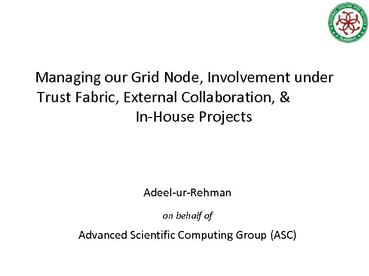 Managing our Grid Node, Involvement under Trust Fabric, External Collaboration, & In-House Projects Adeel-ur-Rehman
