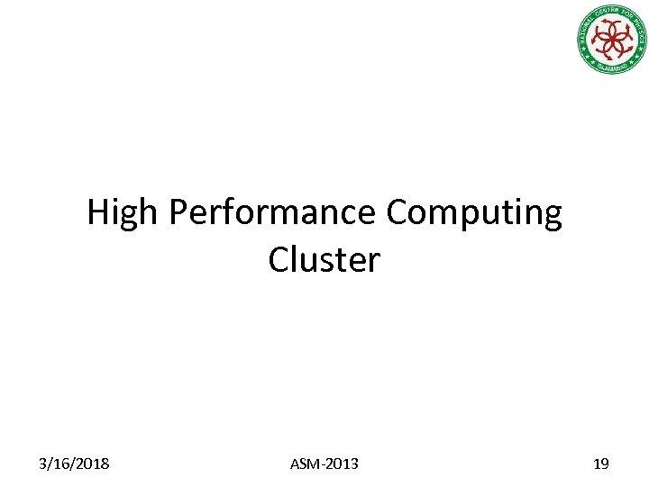 High Performance Computing Cluster 3/16/2018 ASM-2013 19