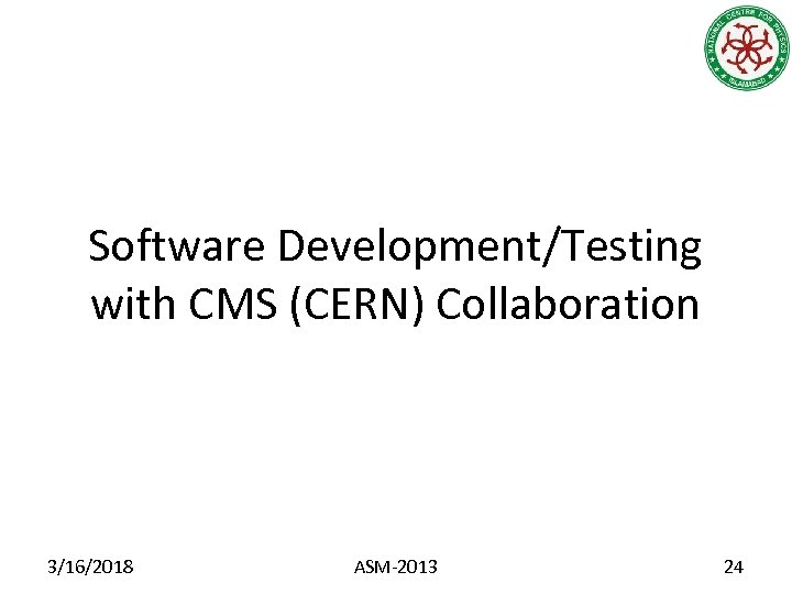Software Development/Testing with CMS (CERN) Collaboration 3/16/2018 ASM-2013 24