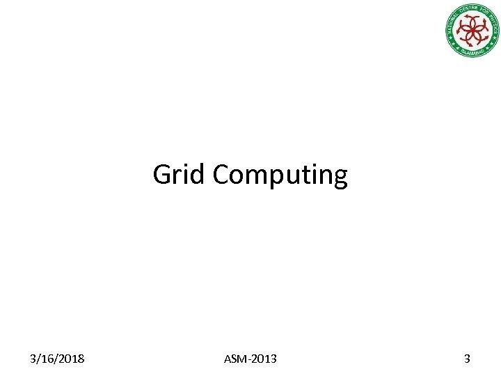 Grid Computing 3/16/2018 ASM-2013 3