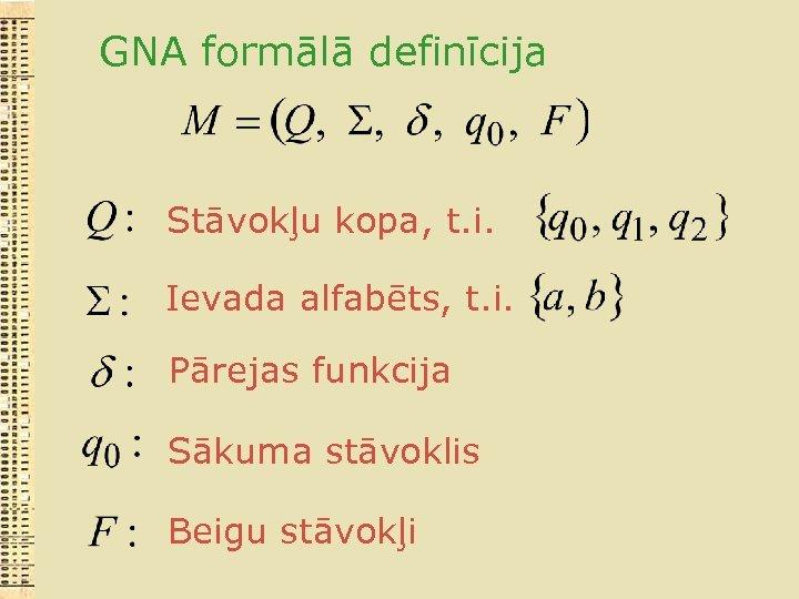 GNA formālā definīcija Stāvokļu kopa, t. i. Ievada alfabēts, t. i. Pārejas funkcija Sākuma