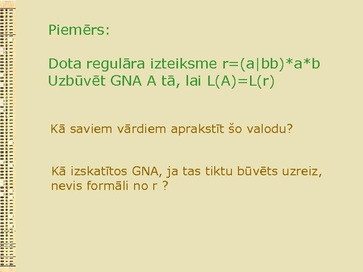 Piemērs: Dota regulāra izteiksme r=(a|bb)*a*b Uzbūvēt GNA A tā, lai L(A)=L(r) Kā saviem vārdiem