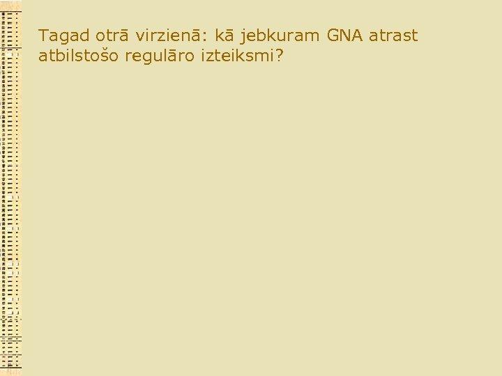 Tagad otrā virzienā: kā jebkuram GNA atrast atbilstošo regulāro izteiksmi?