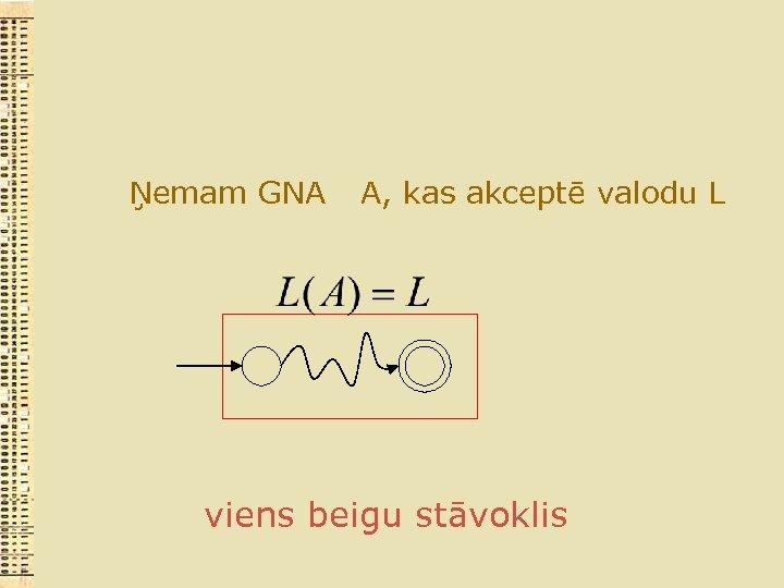 Ņemam GNA A, kas akceptē valodu L viens beigu stāvoklis