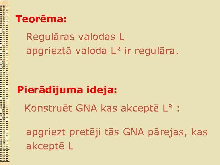 Teorēma: Regulāras valodas L apgrieztā valoda LR ir regulāra. Pierādījuma ideja: Konstruēt GNA kas