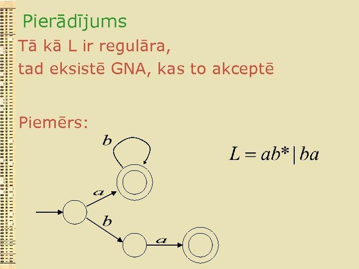 Pierādījums Tā kā L ir regulāra, tad eksistē GNA, kas to akceptē Piemērs: