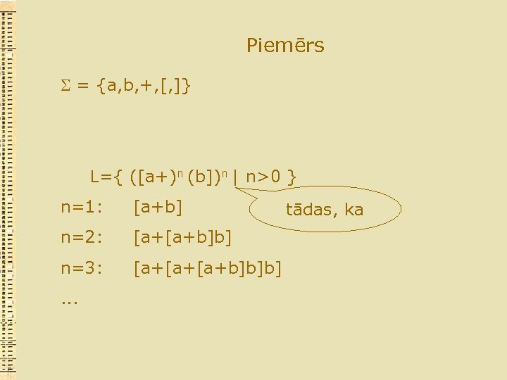 Piemērs = {a, b, +, [, ]} L={ ([a+)n (b])n | n>0 } n=1: