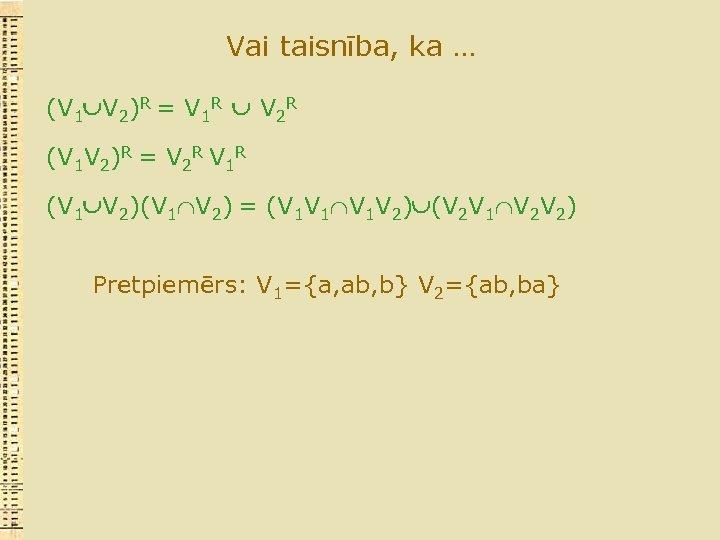 Vai taisnība, ka … (V 1 V 2)R = V 1 R V 2