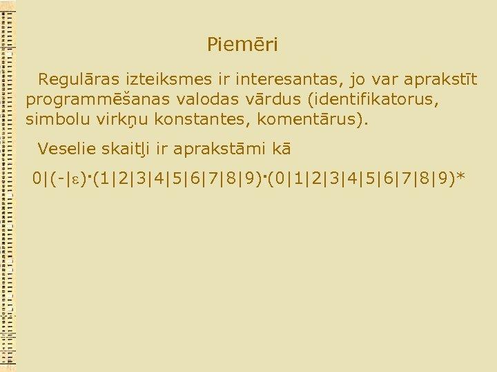 Piemēri Regulāras izteiksmes ir interesantas, jo var aprakstīt programmēšanas valodas vārdus (identifikatorus, simbolu virkņu