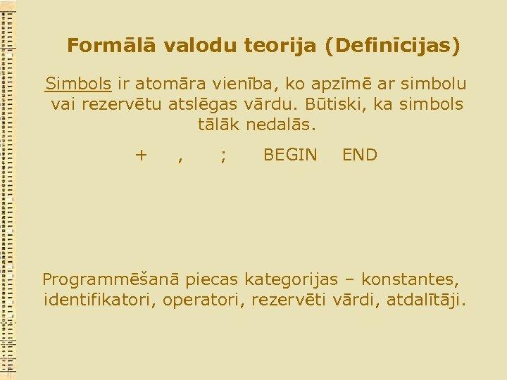 Formālā valodu teorija (Definīcijas) Simbols ir atomāra vienība, ko apzīmē ar simbolu vai rezervētu