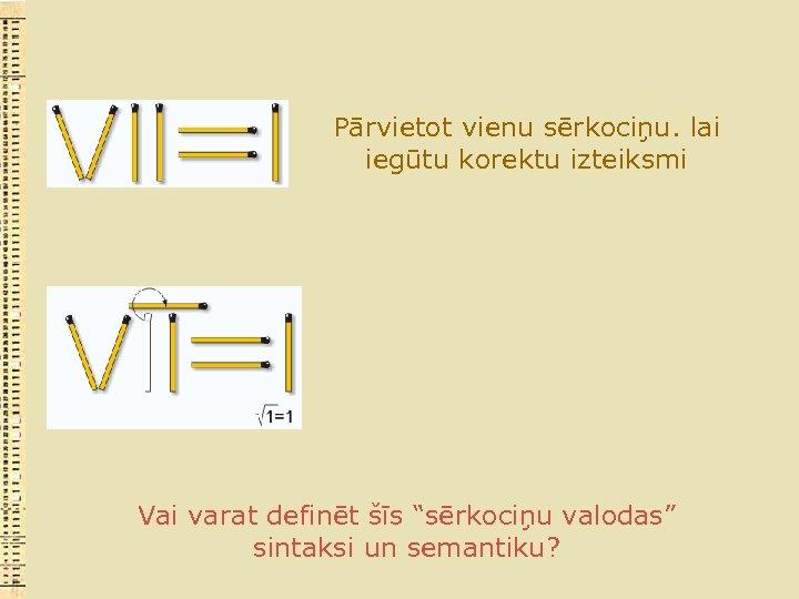 """Pārvietot vienu sērkociņu. lai iegūtu korektu izteiksmi Vai varat definēt šīs """"sērkociņu valodas"""" sintaksi"""