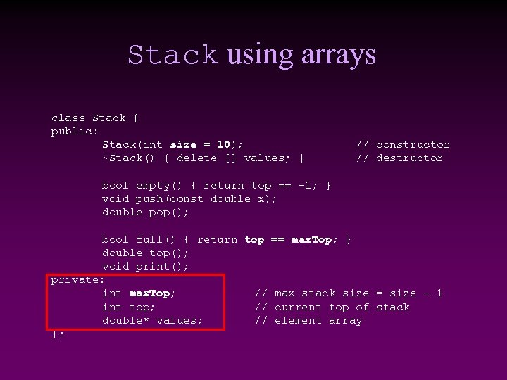 Stack using arrays class Stack { public: Stack(int size = 10); ~Stack() { delete