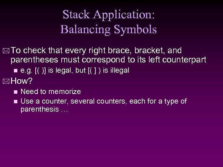 Stack Application: Balancing Symbols * To check that every right brace, bracket, and parentheses