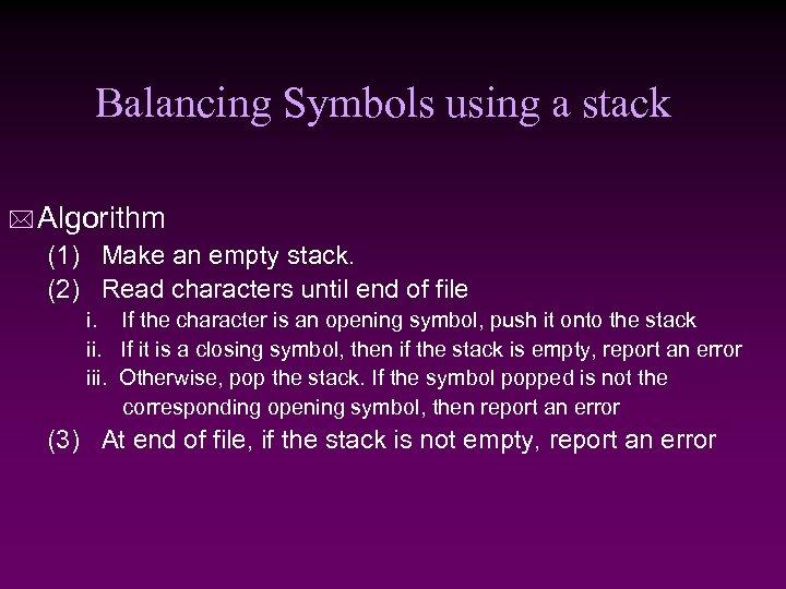 Balancing Symbols using a stack * Algorithm (1) Make an empty stack. (2) Read