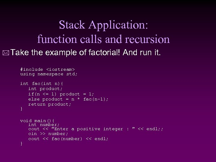 Stack Application: function calls and recursion * Take the example of factorial! And run