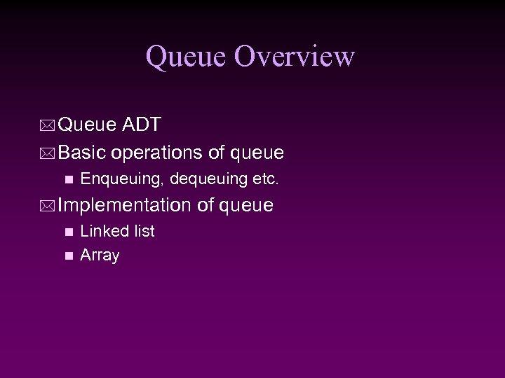 Queue Overview * Queue ADT * Basic operations of queue n Enqueuing, dequeuing etc.