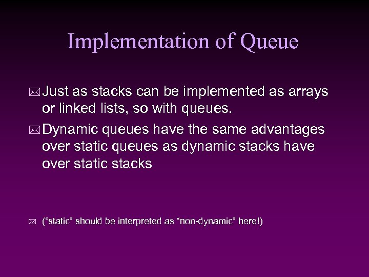 Implementation of Queue * Just as stacks can be implemented as arrays or linked