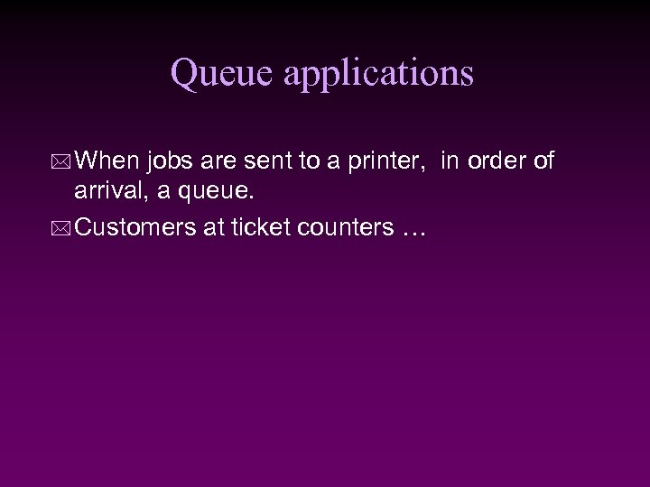 Queue applications * When jobs are sent to a printer, in order of arrival,