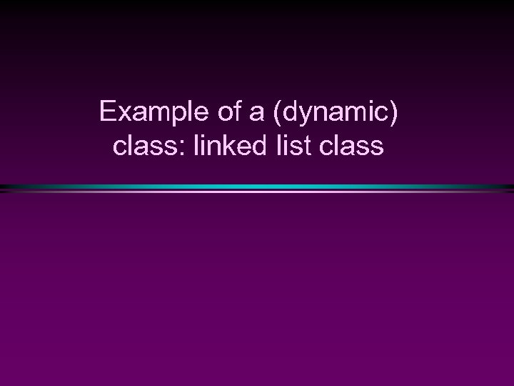 Example of a (dynamic) class: linked list class