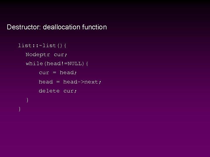 Destructor: deallocation function list: : ~list(){ Nodeptr cur; while(head!=NULL){ cur = head; head =