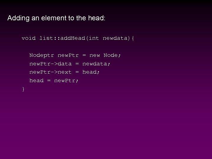 Adding an element to the head: void list: : add. Head(int newdata){ Nodeptr new.