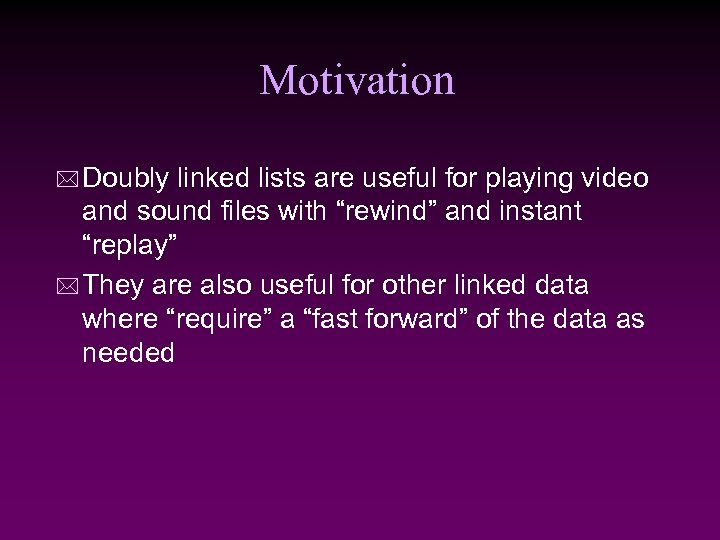 Motivation * Doubly linked lists are useful for playing video and sound files with