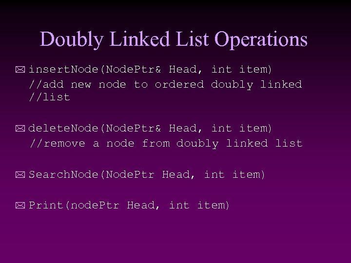Doubly Linked List Operations * insert. Node(Node. Ptr& Head, int item) //add new node