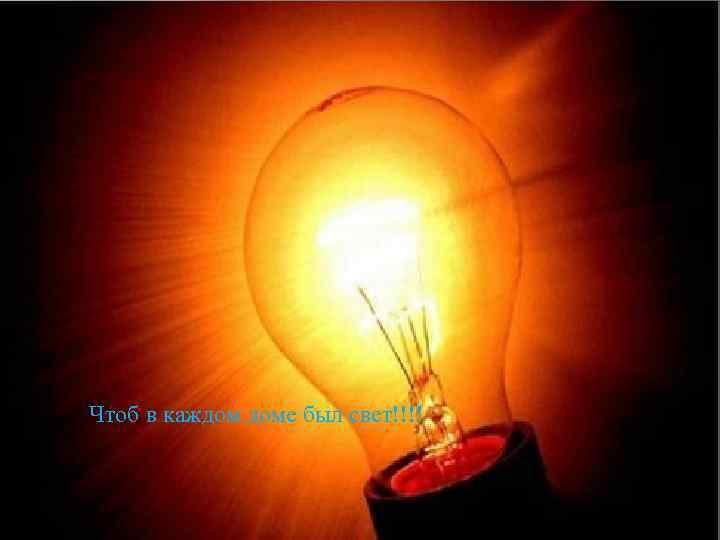 Чтоб в каждом доме был свет!!!!