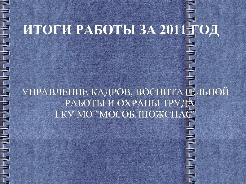 ИТОГИ РАБОТЫ ЗА 2011 ГОД УПРАВЛЕНИЕ КАДРОВ, ВОСПИТАТЕЛЬНОЙ РАБОТЫ И ОХРАНЫ ТРУДА ГКУ МО