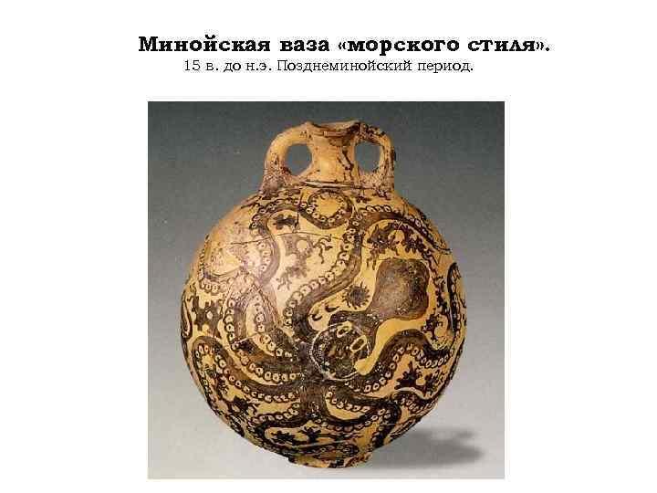 Минойская ваза «морского стиля» . 15 в. до н. э. Позднеминойский период.