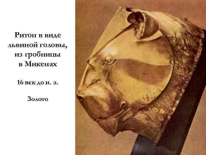 Ритон в виде львиной головы, из гробницы в Микенах 16 век до н. э.