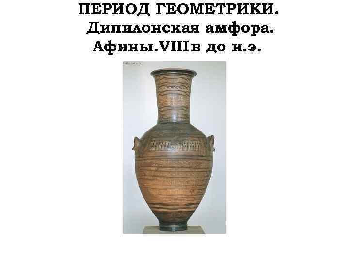ПЕРИОД ГЕОМЕТРИКИ. Дипилонская амфора. Афины. VIII в до н. э.