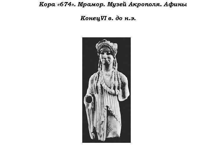 Кора « 674» . Мрамор. Музей Акрополя. Афины Конец VI в. до н. э.