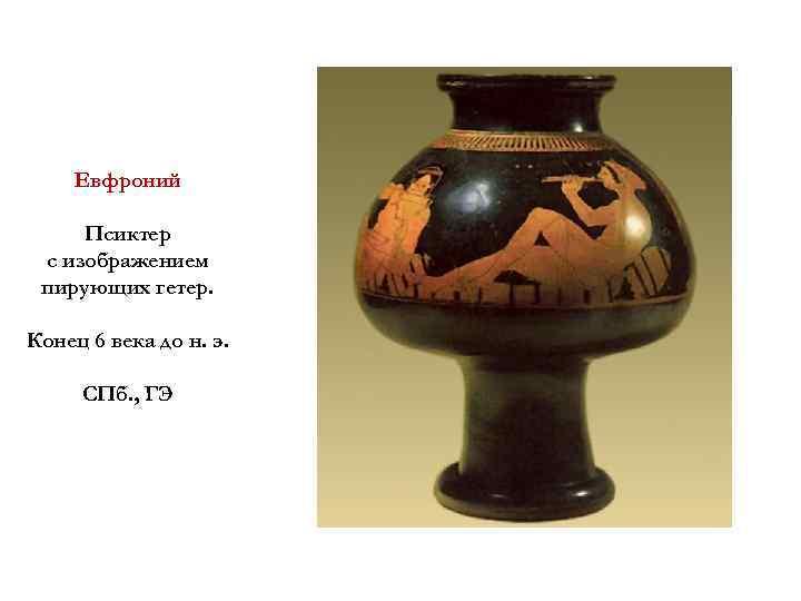 Евфроний Псиктер с изображением пирующих гетер. Конец 6 века до н. э. СПб. ,