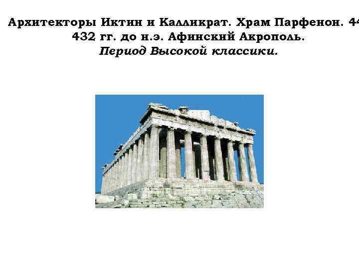 Архитекторы Иктин и Калликрат. Храм Парфенон. 44 432 гг. до н. э. Афинский Акрополь.