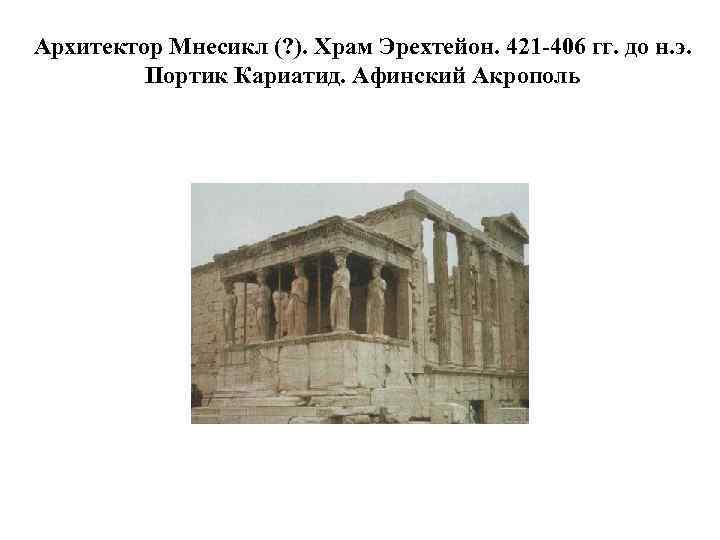 Архитектор Мнесикл (? ). Храм Эрехтейон. 421 -406 гг. до н. э. Портик Кариатид.