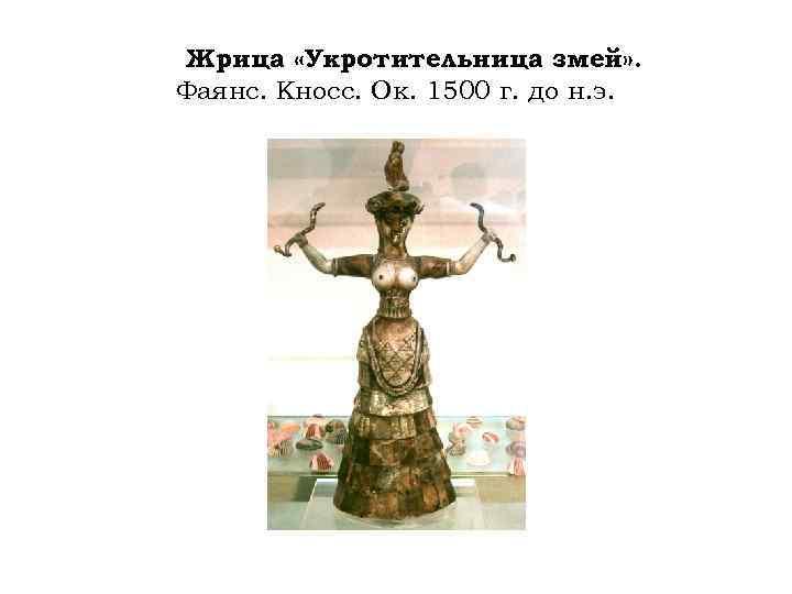 Жрица «Укротительница змей» . Фаянс. Кносс. Ок. 1500 г. до н. э.