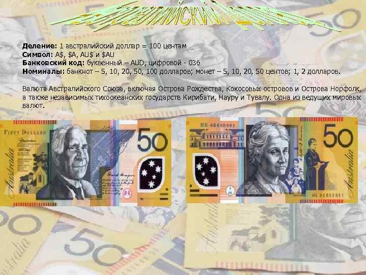 Деление: 1 австралийский доллар = 100 центам Символ: A$, $A, AU$ и $AU