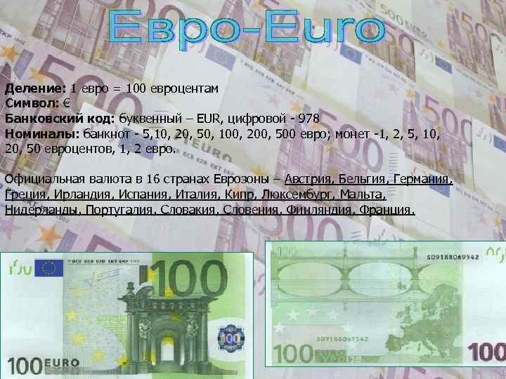 Деление: 1 евро = 100 евроцентам Символ: € Банковский код: буквенный – EUR, цифровой