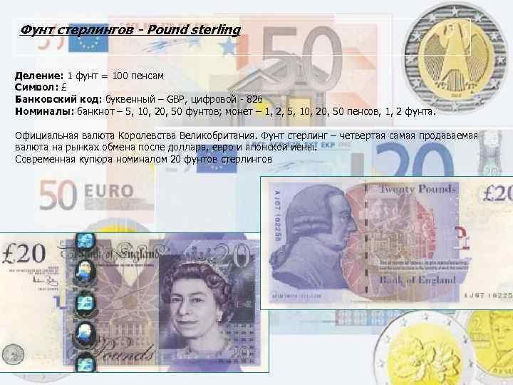 Фунт стерлингов - Pound sterling Деление: 1 фунт = 100 пенсам Символ: £ Банковский