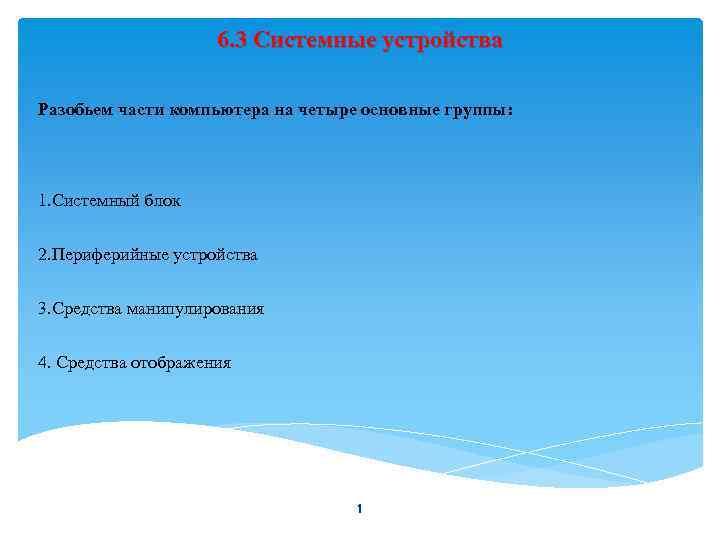 6. 3 Системные устройства Разобьем части компьютера на четыре основные группы: 1. Системный блок